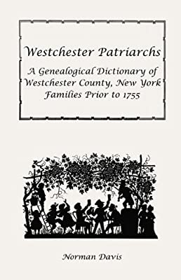 Westchester Patriarchs: A Genealogical Dictionary of Westchester County, New York Families Prior to 1755