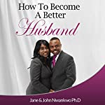 How to Become a Better Husband |  MSN,Jane John-Nwankwo, RN,John Nwankwo, PhD