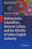 Making India: Colonialism, National Culture, and the Afterlife of Indian English Authority (Sophia Studies in Cross-cultural Philosophy of Traditions and Cultures)