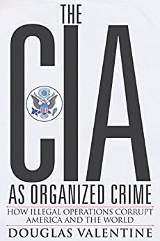 The CIA as Organized Crime: How Illegal Operations Corrupt America and the World by [Valentine, Douglas]