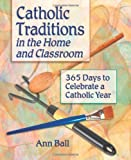 Catholic Traditions In The Home And Classrooms: 365 Days To Celebrate A Catholic Year