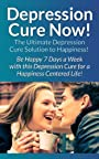 Depression: Cure Now!: The Ultimate Depression Cure Solution To Happiness! - Be Happy 7 Days A Week With This Depression Cure For A Happiness Centered ... Relief, Shyness, Overcome Fear, Charisma)