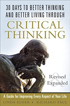 30 Days to Better Thinking and Better Living Through Critical Thinking: A Guide for Improving Every Aspect of Your Life, Revised and Expanded by [Elder, Linda, Paul, Richard]