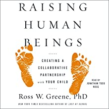 Raising Human Beings: Creating a Collaborative Partnership with Your Child | Livre audio Auteur(s) : Ross W. Greene Narrateur(s) : Jonathan Todd Ross