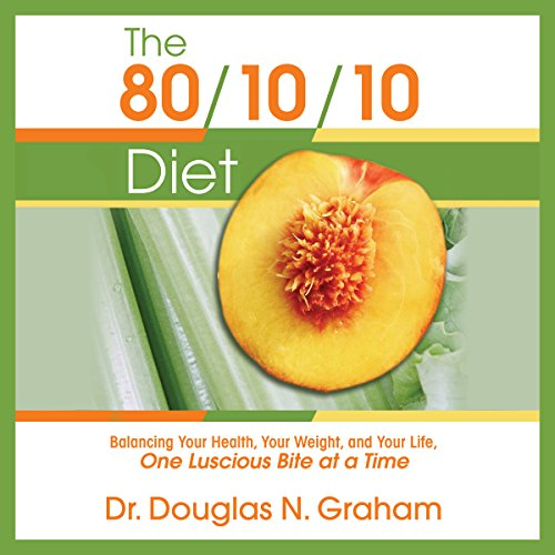 The 80/10/10 Diet: Balancing Your Health, Your Weight, and Your Life One Luscious Bite at a Time by Douglas N. Graham