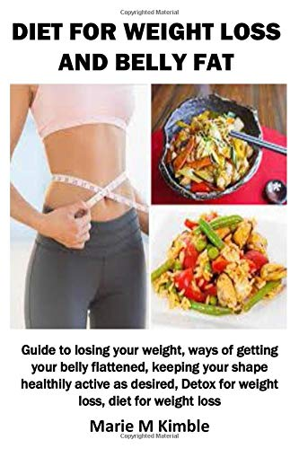 DIET FOR WEIGHT LOSS AND BELLY FAT: Guide to losing your weight, ways of getting your belly flattened, keeping your shape healthily active as desired, Detox for weight loss, diet for weight loss 1