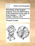 The History of the English Baptists, from the Reformation to the Beginning of the Reign of King George I by Tho Crosby, Thomas Crosby, 1140743899