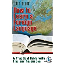 How to Learn a Foreign Language: A Practical Guide with Tips and Resources (Location Independent Series Book 1)