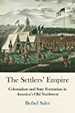 The Settlers' Empire : Colonialism and State Formation in America's Old Northwest, Saler, Bethel, 0812246632