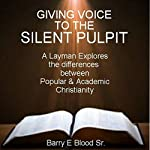 Giving Voice to the Silent Pulpit: A Layman Explores the Differences between Popular and Academic Christianity | Barry E. Blood, Sr.