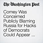Comey Was Concerned Publicly Blaming Russia for Hacks of Democrats Could Appear Too Political in Run-Up to Elections | Ellen Nakashima