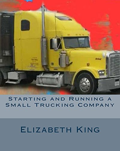 Starting and Running a Small Trucking Company: An Easy Step by Step guide in Starting and Running A Small Trucking Company