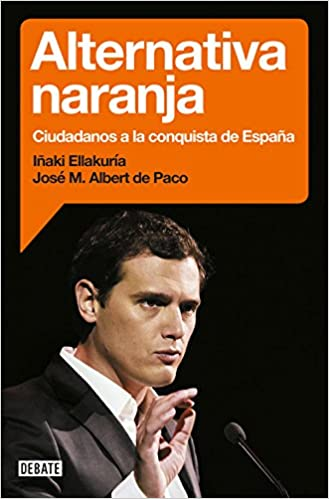Alternativa naranja: Ciudadanos a la conquista de España Política: Amazon.es: Ellakuria, Iñaki, Albert de Paco, José María: Libros