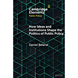 How Ideas and Institutions Shape the Politics of Public Policy (Elements in Public Policy) (English Edition)