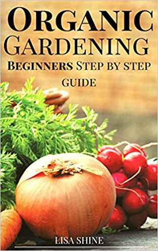 Gardening: Organic Gardening - Beginners Step-By-Step Guide To Organic Vegetable Gardening From Home (Organic Gardening, Vegetable Gardening, Herbs, Beginners ... hydroponics, botanical, home garden,)