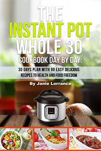 The Instant Pot Whole 30 Cookbook Day by Day: 30 Days Meal Plan with 90 Easy Delicious Recipes to Health and Food Freedom by Janie  Lorrance