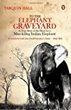 To the Elephant Graveyard : A True Story of the Hunt for a Man-killing Indian Elephant