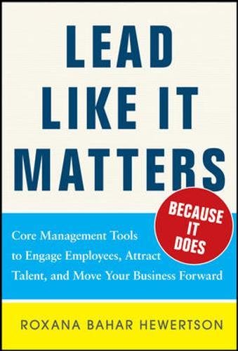 Lead Like it Matters.Because it Does: Practical Leadership Tools to Inspire and Engage Your People and Create Great Results