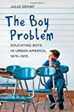 The Boy Problem : Educating Boys in Urban America, 1870-1970, Grant, Julia, 1421412594