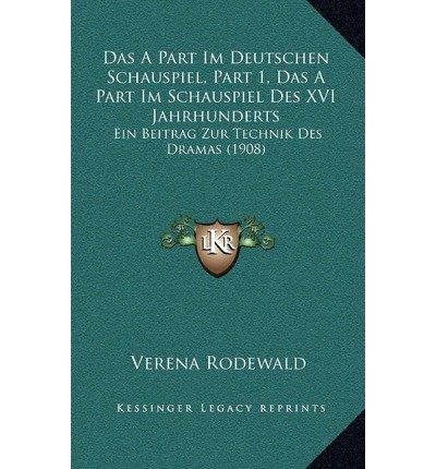 Read Online Das a Part Im Deutschen Schauspiel, Part 1, Das a Part Im Schauspiel Des XVI Jahrhunderts : Ein Beitrag Zur Technik Des Dramas (1908)(Hardback) - 2010 Edition ebook