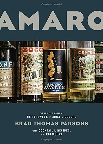 Amaro: The Spirited World of Bittersweet, Herbal Liqueurs, with Cocktails, Recipes, and Formulas