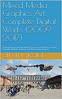 Mixed Media Graphics Art: Complete Digital Works (2009-2017): A Visual Journey Into the World of @yessickart Glitch Art Created from Mixed Media, Painting, and Photographic Imagery.. by [Yessick, Steven]