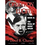 [ [ [ Operation Lucifer: The Trial of Adolph Hitler [ OPERATION LUCIFER: THE TRIAL OF ADOLPH HITLER ] By Charnay, David B ( Author )Jan-01-2002 Hardcover