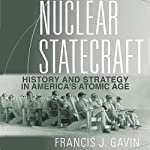 Nuclear Statecraft: History and Strategy in America's Atomic Age | Francis Gavin