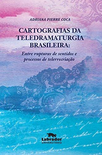 Cartografias da Teledramaturgia Brasileira. Entre Rupturas de Sentidos e Processos de Telerrecriação