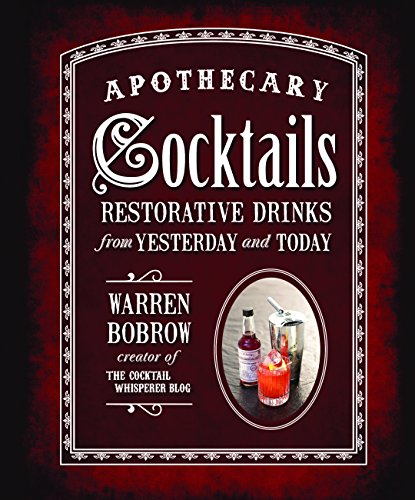 Apothecary Cocktails: Restorative Drinks from Yesterday and Today by Warren Bobrow