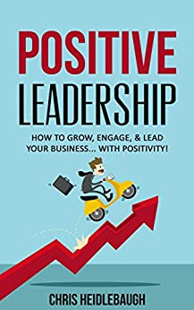 Positive Leadership: How to Grow, Engage, and Lead Your Business... with Positivity! (Executive Leadership & Business Management, Book 1) by [Heidlebaugh, Chris]