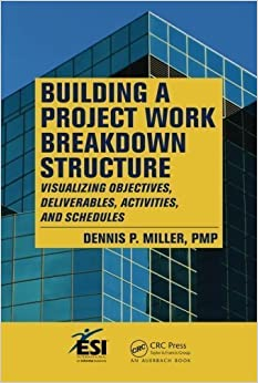 Building a Project Work Breakdown Structure: Visualizing Objectives, Deliverables, Activities, and Schedules (ESI International Project Management Series) by Dennis P. Miller (2008-08-01)