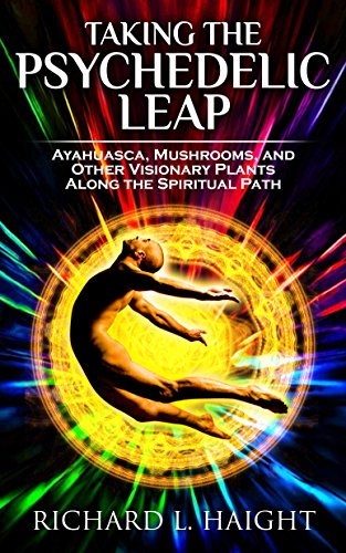 Taking The Psychedelic Leap: Ayahuasca, Mushrooms, and Other Visionary Plants along the Spiritual Path by [Haight, Richard L]