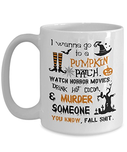 Halloween Mug Print - I Wanna Go To a Pumpkin Patch Watch Horror Movies Murder Someone Coffee Gifts - 11, 15oz Novelty C-Shape Handle Large Best Tea Cup - Special -