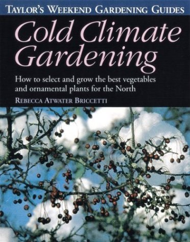 Taylor's Weekend Gardening Guide to Cold Climate Gardening: How to Select and Grow the Best Vegetables and Ornamental Plants for the North by Rebecca Atwater Briccetti (February 02,2000)