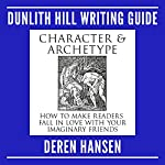 Character and Archetype: How to Make Readers Fall in Love with Your Imaginary Friends: Dunlith Hill Writing Guides, Book 6 | Deren Hansen
