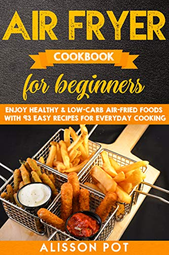Air Fryer cookbook for beginners: Enjoy Healthy & Low-carb air-fried Foods with 93 Easy Recipes for everyday cooking by Alisson Pot