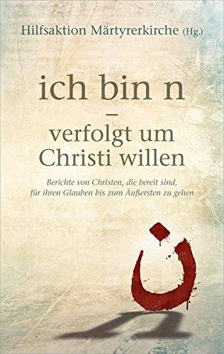 ich bin n - verfolgt um Christi willen: Berichte von Christen, die bereit sind, für ihren Glauben bis zum Äußersten zu gehen.