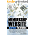 Membership Website Blueprint For Newbies: Learn Step by Step How to Create Passive Income Membership Website Goldmines That Make it Rain!