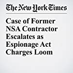 Case of Former NSA Contractor Escalates as Espionage Act Charges Loom   Scott Shane