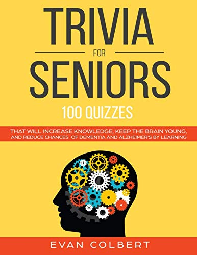 Trivia for Seniors: 100 Quizzes That Will Increase Knowledge, Keep The Brain Young, And Reduce Chances of Dementia and Alzheimers by Learning (Trivia Books For Seniors)