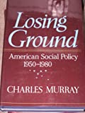 Book cover from Losing Ground: American Social Policy, 1950-1980 by Charles Murray