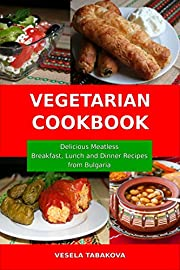 Vegetarian Cookbook:  Delicious Meatless Breakfast, Lunch  and Dinner Recipes from Bulgaria: Family-Friendly Vegetarian Meals (Healthy Vegetarian Recipes on a Budget Book 1)