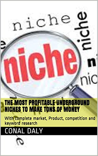 The Most Profitable Underground Niches to Make Tons of Money: With complete market, Product, competition and keyword research