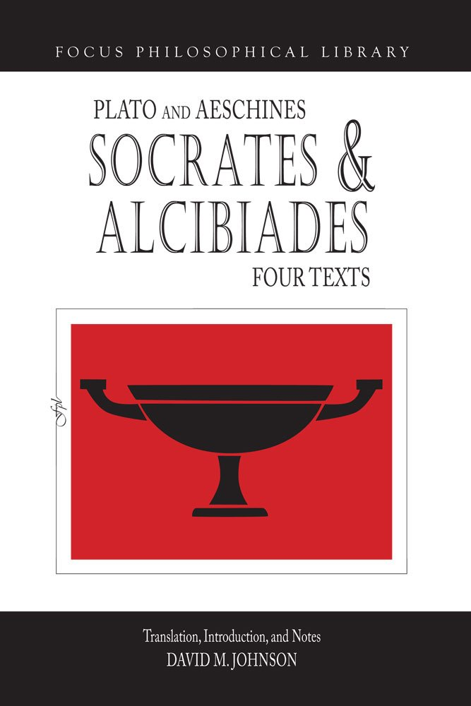 Read Online Socrates and Alcibiades: Four Texts: Plato's Alcibiades I & II, Symposium (212c-223a), Aeschines' Alcibiades (Focus Philosophical Library) pdf