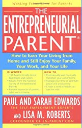 The Entrepreneurial Parent: How to Earn Your Living and Still Enjoy Your Family, Your Work and Your Life