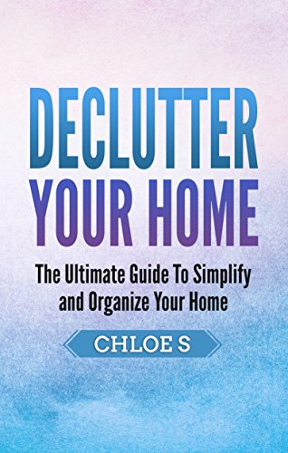 Decluttering Your Home: The Ultimate Guide to Simplify and Organize Your Home