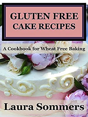 Gluten Free Cake Recipes: A Cookbook for Wheat Free Baking (Gluten-Free Cooking 2)