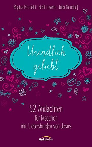Unendlich geliebt: 52 Andachten für Mädchen mit Liebesbriefen von Jesus. Taschenbuch – 6. Januar 2014 Regina Neufeld Nelli Löwen Julia Neudorf Gerth Medien