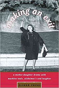 Making an Exit: A Mother-Daughter Drama with Alzheimer's, Machine Tools, and Laughter by Elinor Fuchs (2006-01-10)